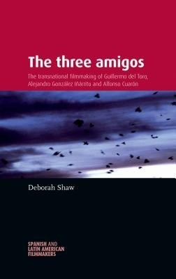 Fig. 1: Deborah Shaws The Three Amigos: The Transnational Filmmaking of Guillermo del Toro, Alejandro Gonzáles Inárritu and Alfonso Cuarón (2013).
