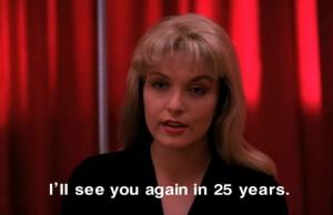 Fig. 2: Lauras løfte om et gensyn efter 25 år har fået mange twin freaks til at drømme om endnu en fortsættelse til eller udvidelse af universet. Lynch selv har dog ofte forsværget dette.